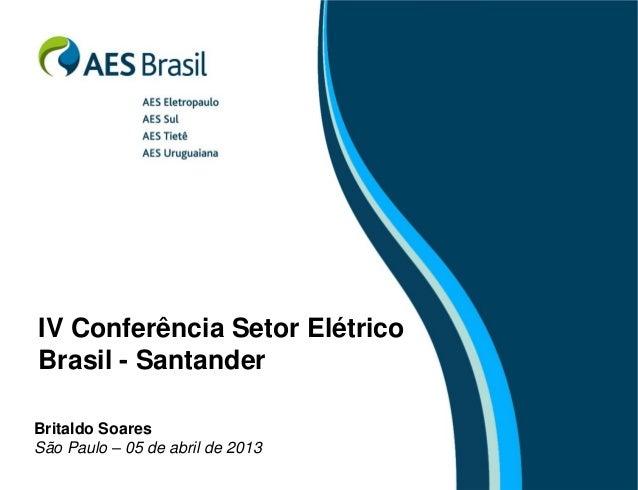 IV Conferência Setor Elétrico Brasil - Santander Britaldo Soares São Paulo – 05 de abril de 2013