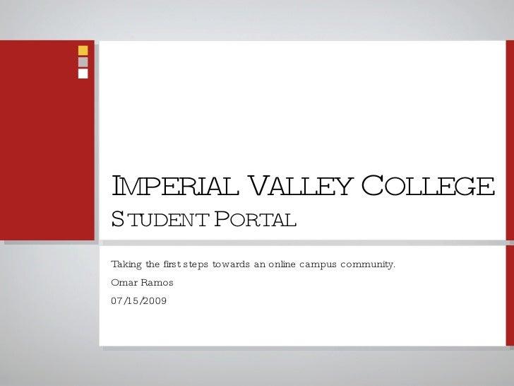 I MPERIAL  V ALLEY  C OLLEGE S TUDENT  P ORTAL <ul><li>Taking the first steps towards an online campus community. </li></u...