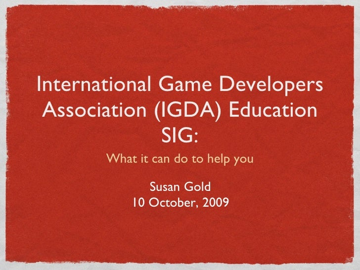 International Game Developers Association (IGDA) Education SIG: <ul><li>What it can do to help you </li></ul>Susan Gold 10...