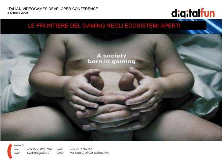 ITALIAN VIDEOGAMES DEVELOPER CONFERENCE  8 Ottobre 2009 LE FRONTIERE DEL GAMING NEGLI ECOSISTEMI APERTI