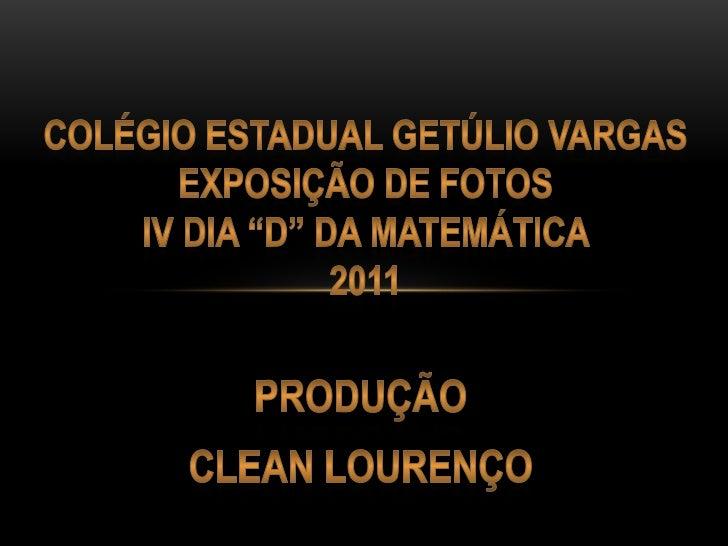 """colégio estadual Getúlio VargasEXPOSIÇÃO DE FOTOSIV DIA """"D"""" DA MATEMÁTICA 2011<br />produção<br />Clean Lourenço<br />"""