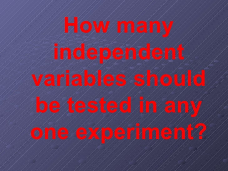 How many independent variables should be tested in any one experiment?