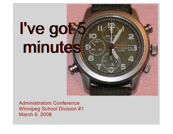 I've got 5  minutes   Administrators Conference Winnipeg School Division #1 March 6, 2008