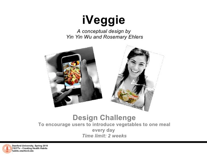 iVeggie A conceptual design by  Yin Yin Wu and Rosemary Ehlers Stanford University, Spring 2010 CS377v - Creating Health H...