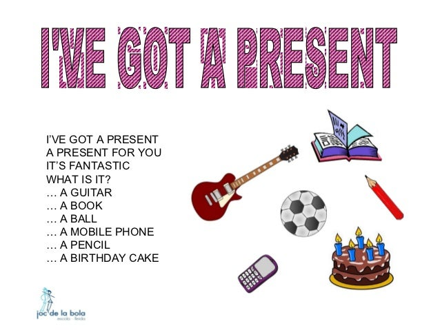 I'VE GOT A PRESENTA PRESENT FOR YOUIT'S FANTASTICWHAT IS IT?… A GUITAR… A BOOK… A BALL… A MOBILE PHONE… A PENCIL… A BIRTHD...