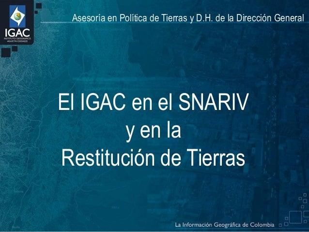 Asesoría en Política de Tierras y D.H. de la Dirección General  El IGAC en el SNARIV y en la Restitución de Tierras