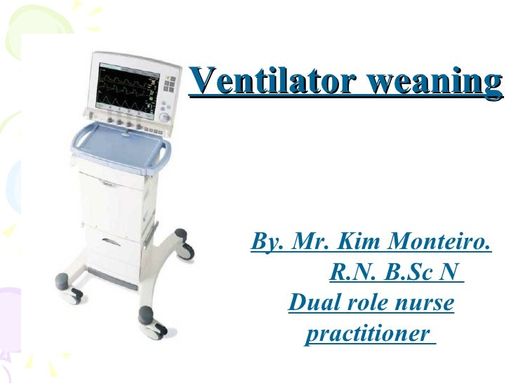 Ventilator weaning By. Mr. Kim Monteiro. R.N. B.Sc N  Dual role nurse practitioner