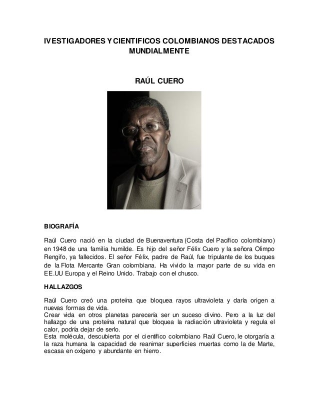 IVESTIGADORES Y CIENTIFICOS COLOMBIANOS DESTACADOS MUNDIALMENTE RAÚL CUERO BIOGRAFÍA Raúl Cuero nació en la ciudad de Buen...