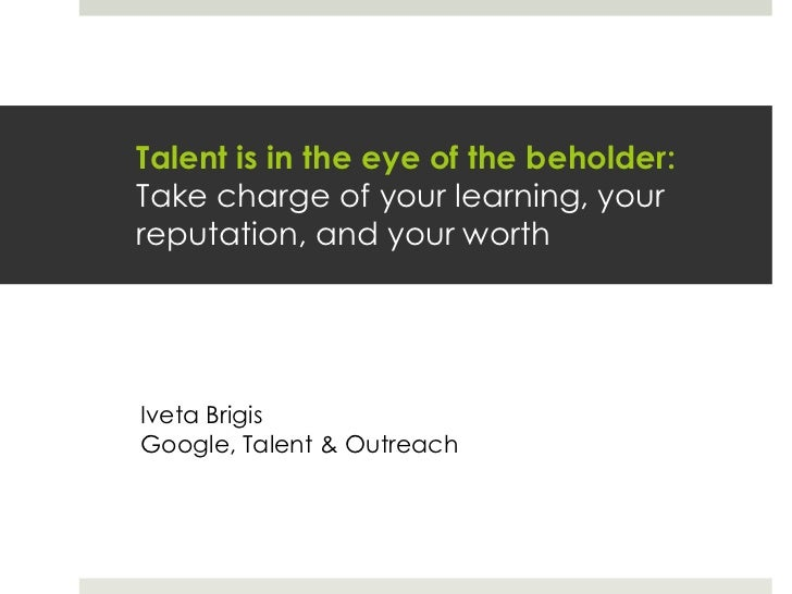 Talent is in the eye of the beholder:Take charge of your learning, your reputation, and your worth<br />Iveta Brigis<br />...