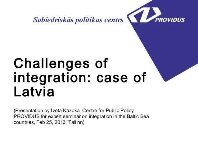 Sabiedriskās politikas centrsChallenges ofintegration: case ofLatvia(Presentation by Iveta Kazoka, Centre for Public Polic...