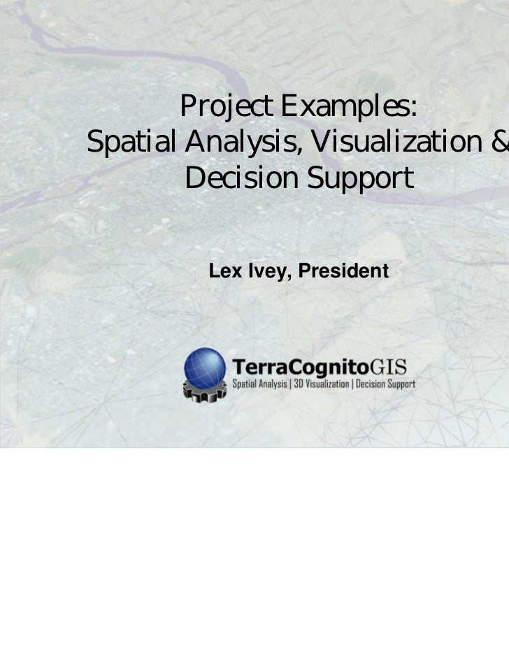 Project Examples:Spatial Analysis, Visualization &        Decision Support         Lex Ivey, President