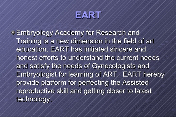 EART <ul><li>Embryology Academy for Research and Training is a new dimension in the field of art education. EART has initi...