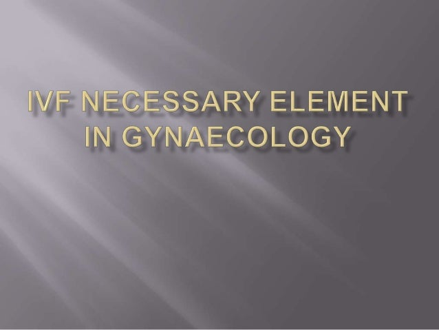 Ivf necessary element in gynaecology
