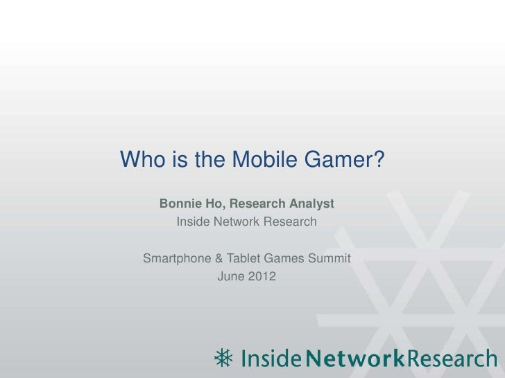 Who is the Mobile Gamer?    Bonnie Ho, Research Analyst      Inside Network Research  Smartphone & Tablet Games Summit    ...