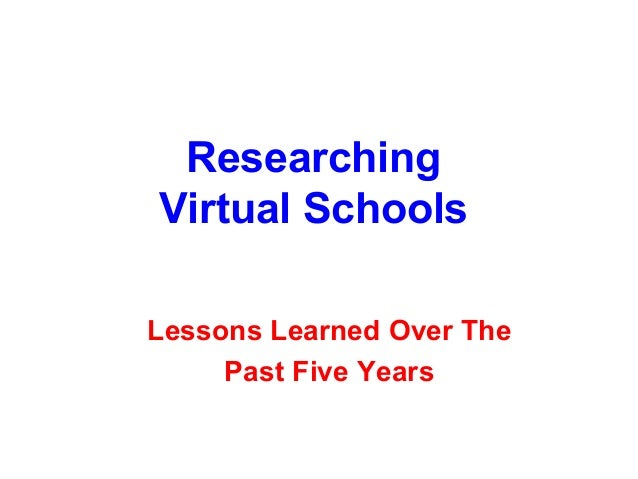 ResearchingVirtual SchoolsLessons Learned Over The     Past Five Years
