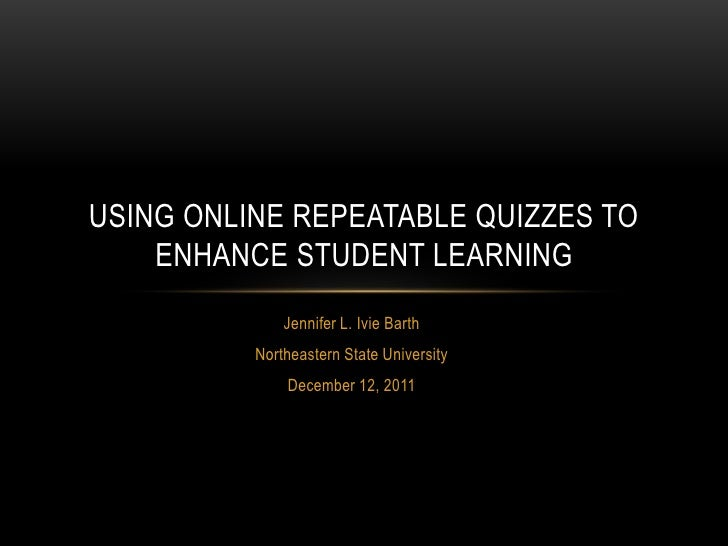 USING ONLINE REPEATABLE QUIZZES TO    ENHANCE STUDENT LEARNING              Jennifer L. Ivie Barth          Northeastern S...