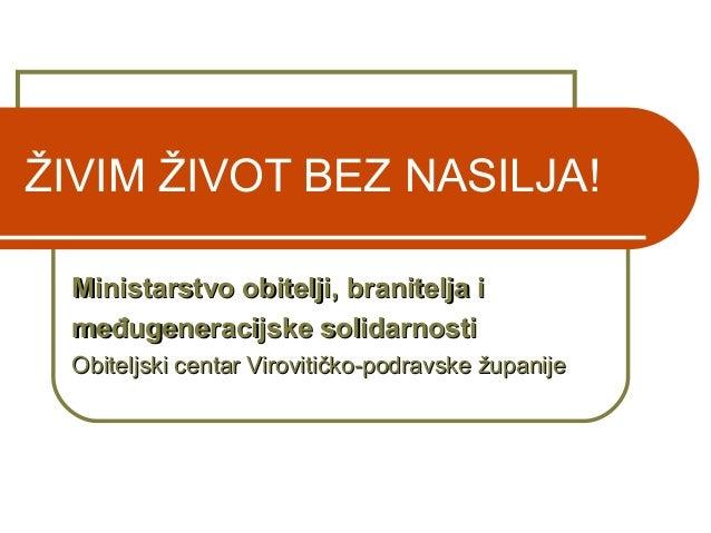 ŽIVIM ŽIVOT BEZ NASILJA! Ministarstvo obitelji, branitelja iMinistarstvo obitelji, branitelja i međugeneracijske solidarno...