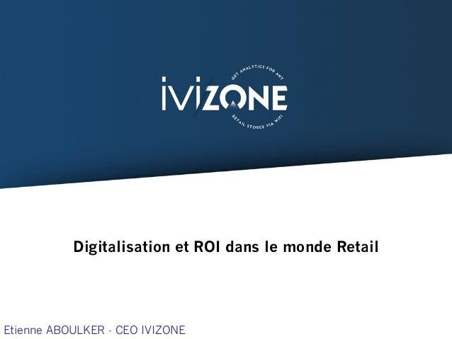 Digitalisation et ROI dans le monde Retail Etienne ABOULKER - CEO IVIZONE