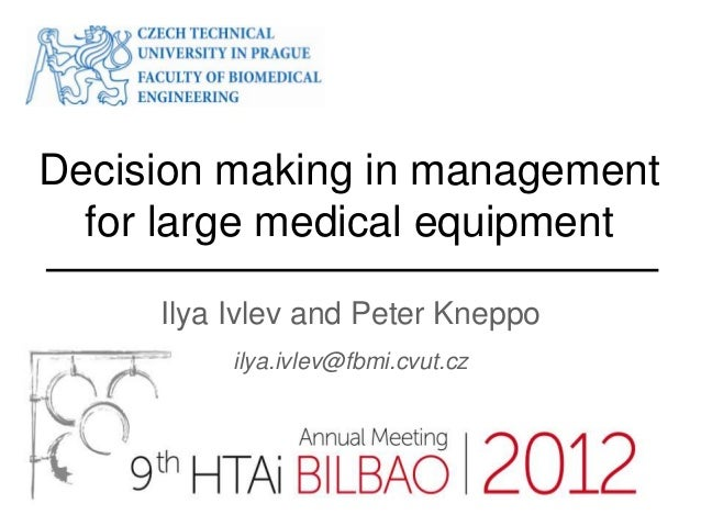 Decision making in management  for large medical equipment     Ilya Ivlev and Peter Kneppo          ilya.ivlev@fbmi.cvut.cz