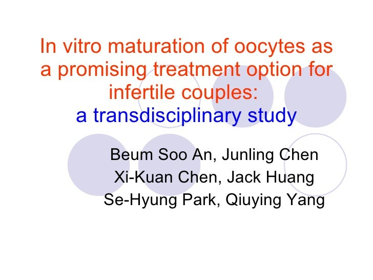 In vitro maturation of oocytes as a promising treatment option for infertile couples:   a transdisciplinary study Beum Soo...