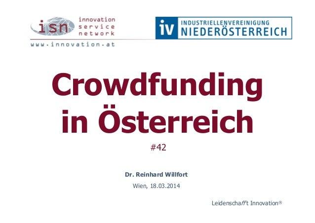 Crowdfunding in Österreich #42 Dr. Reinhard Willfort Wien, 18.03.2014 Leidenschaff t Innovation®
