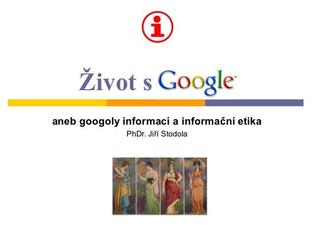 Život s Googleaneb googoly informací a informační etika              PhDr. Jiří Stodola