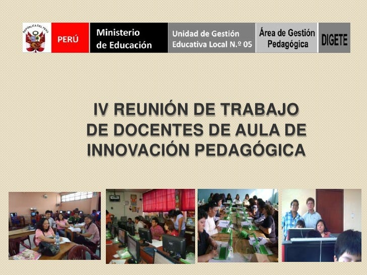 IV REUNIÓN DE TRABAJO DE DOCENTES DE AULA DE INNOVACIÓN PEDAGÓGICA<br />