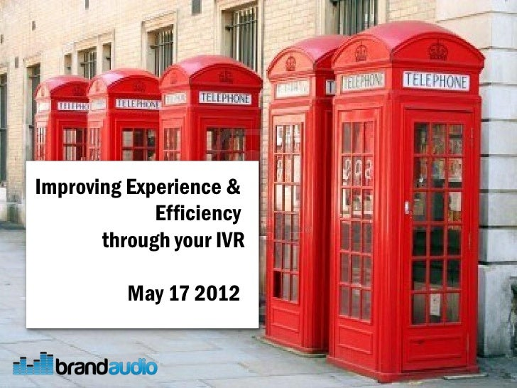 Improving Experience &             Efficiency       through your IVR          May 17 2012