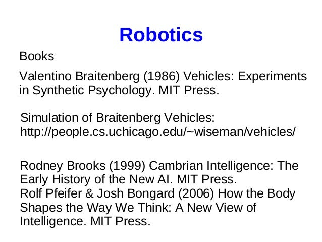 Robotics Books Valentino Braitenberg (1986) Vehicles: Experiments in Synthetic Psychology. MIT Press. Simulation of Braite...