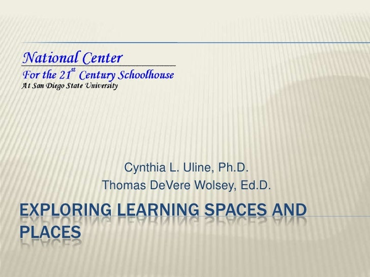 Exploring Learning Spaces and Places<br />Cynthia L. Uline, Ph.D.<br />Thomas DeVere Wolsey, Ed.D.<br />