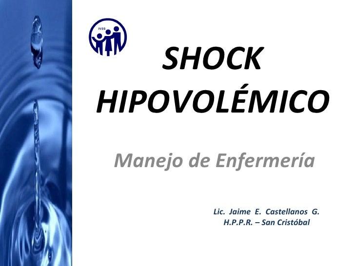 SHOCK HIPOVOLÉMICO Manejo de Enfermería Lic.  Jaime  E.  Castellanos  G. H.P.P.R. – San Cristóbal