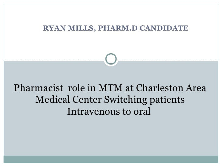 RYAN MILLS, PHARM.D CANDIDATE Pharmacist  role in MTM at Charleston Area Medical Center Switching patients Intravenous to ...