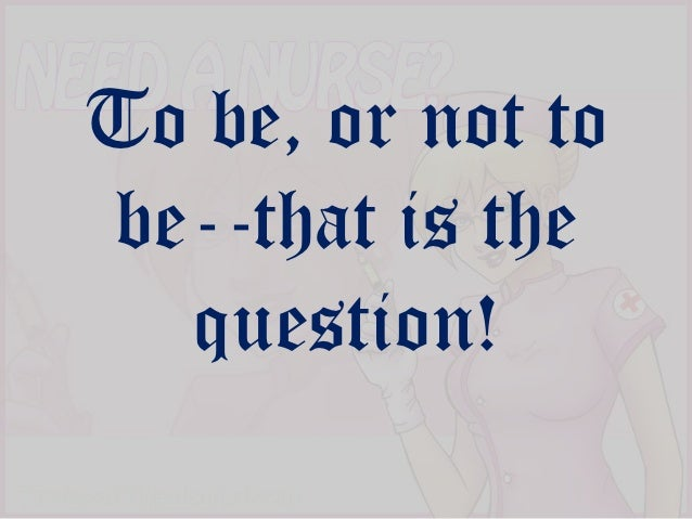 To be, or not tobe--that is the  question!
