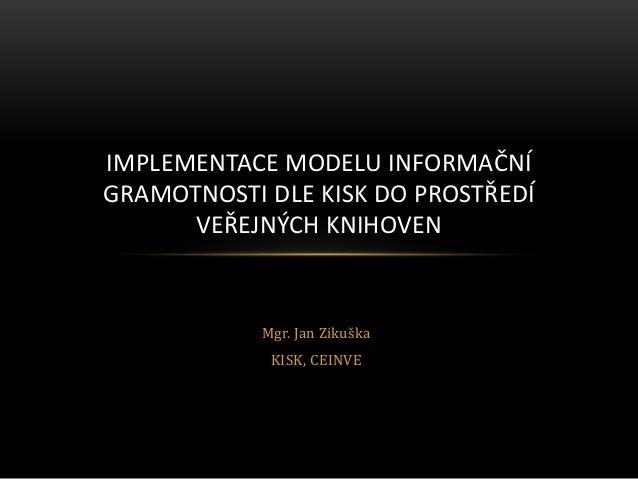 Mgr. Jan ZikuškaKISK, CEINVEIMPLEMENTACE MODELU INFORMAČNÍGRAMOTNOSTI DLE KISK DO PROSTŘEDÍVEŘEJNÝCH KNIHOVEN