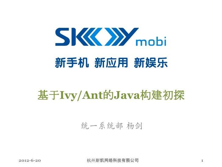 基于Ivy/Ant的Java构建初探            统一系统部 杨剑2012-6-20    杭州斯凯网络科技有限公司   1