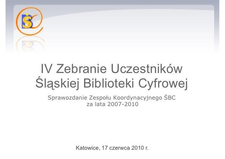 IV Zebranie Uczestników Śląskiej Biblioteki Cyfrowej Sprawozdanie Zespołu Koordynacyjnego ŚBC za lata 2007-2010 Katowice,...