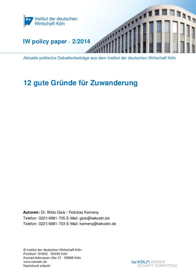 IW policy paper · 2/2014  12 gute Gründe für Zuwanderung  Autoren: Dr. Wido Geis / Felicitas Kemeny Telefon: 0221/4981-705...