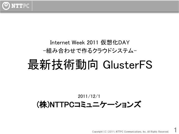Internet Week 2011 仮想化DAY  -組み合わせで作るクラウドシステム-最新技術動向 GlusterFS                         2011/12/1 (株)NTTPCコミュニケーションズ       ...