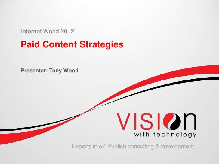 Internet World 2012Paid Content StrategiesPresenter: Tony Wood                  Experts in eZ Publish consulting & develop...