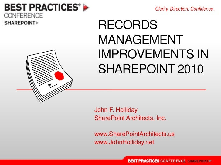 Clarity. Direction. Confidence. RECORDS MANAGEMENT IMPROVEMENTS IN SHAREPOINT 2010John F. HollidaySharePoint Architects, I...