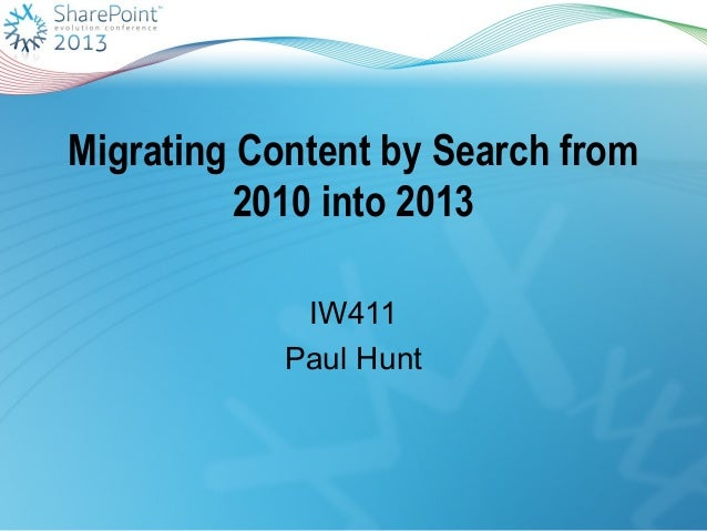 Migrating Content by Search from2010 into 2013IW411Paul Hunt