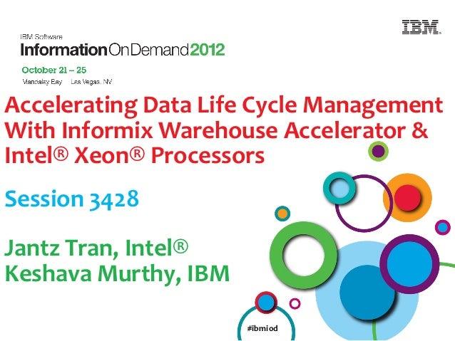 Accelerating Data Life Cycle ManagementWith Informix Warehouse Accelerator &Intel® Xeon® ProcessorsSession 3428Jantz Tran,...