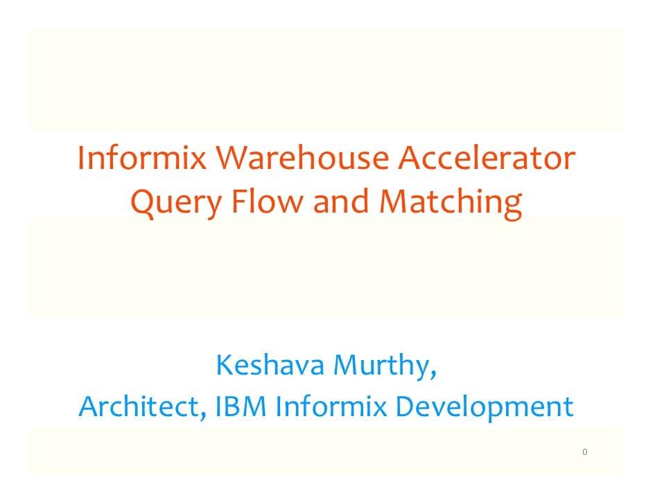 Informix Warehouse Accelerator    Query Flow and Matching           Keshava Murthy,Architect, IBM Informix Development    ...