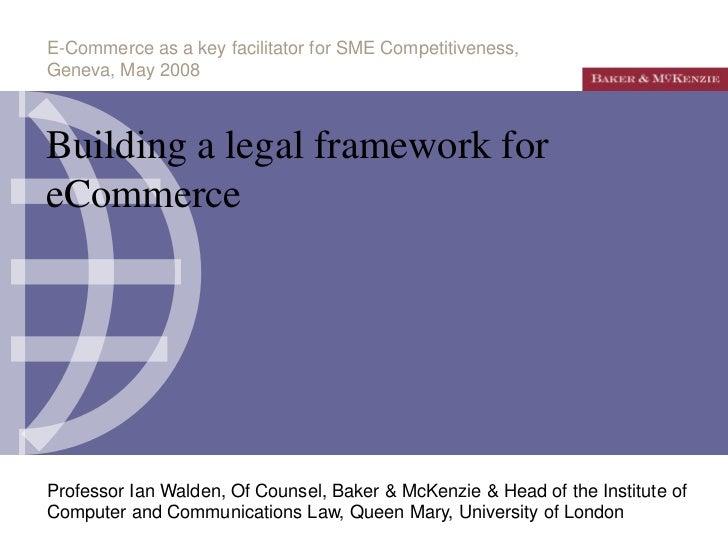 E-Commerce as a key facilitator for SME Competitiveness,Geneva, May 2008Building a legal framework foreCommerceProfessor I...