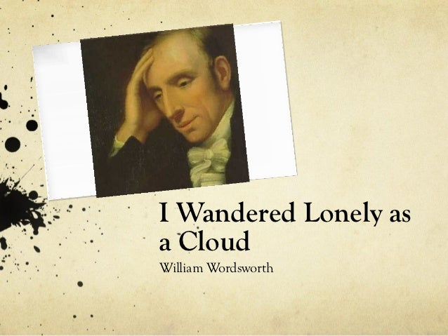 "an analysis of the poem i wander lonely as a cloud by william wordsworth I wandered lonely as a cloud reflection essay 1711 words | 7 pages it is through the poem ""i wandered lonely as a cloud"" by william wordsworth that the reader."