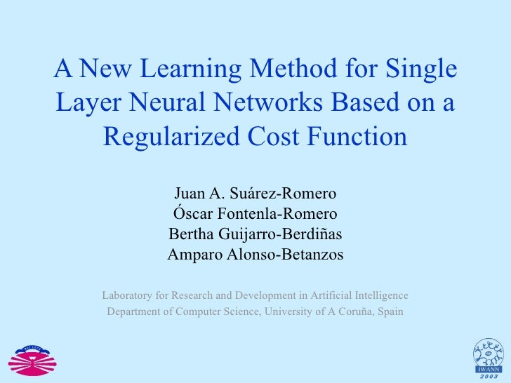 A New Learning Method for Single Layer Neural Networks Based on a Regularized Cost Function Juan A. Suárez-Romero Óscar Fo...