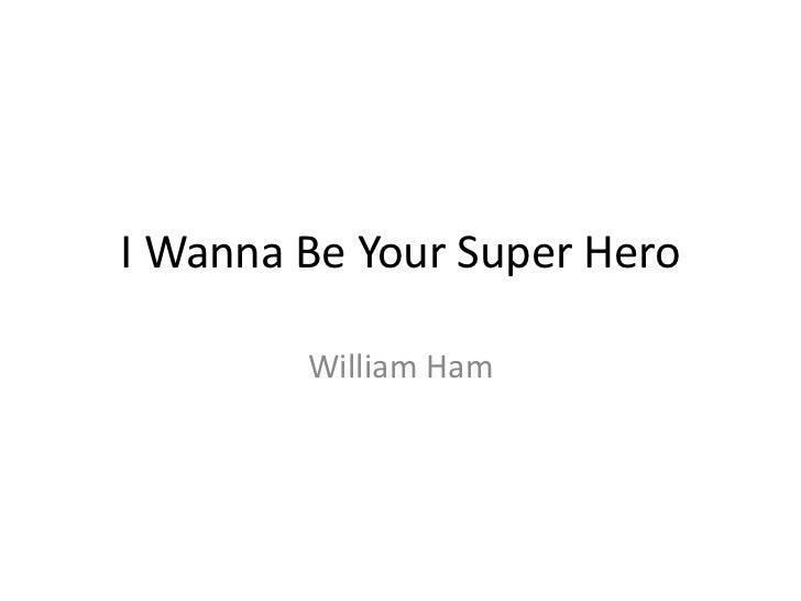 I Wanna Be Your Super Hero<br />William Ham<br />