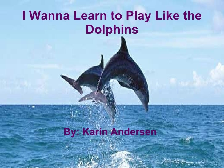 By: Karin Andersen I Wanna Learn to Play Like the Dolphins