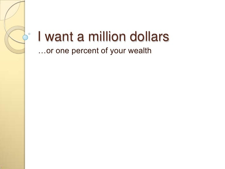 I want a million dollars<br />…or one percent of your wealth<br />