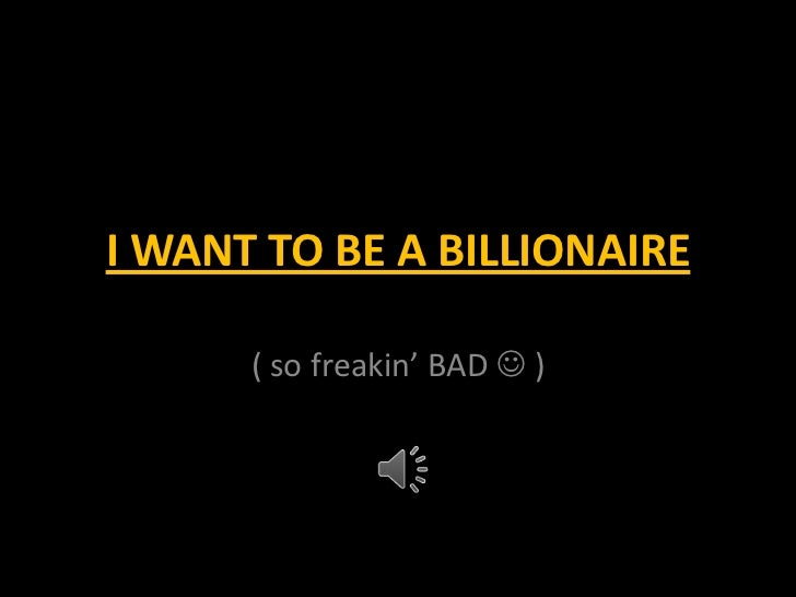 I WANT TO BE A BILLIONAIRE      ( so freakin' BAD  )